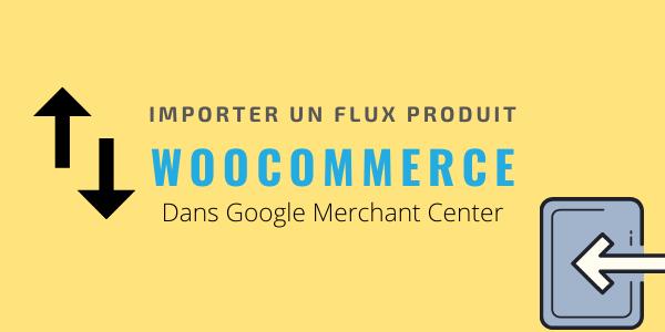 Comment importer un flux produit Woocommerce sur Google Merchant Center
