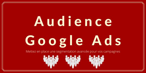 8 audiences Google Ads à tester dans vos campagnes